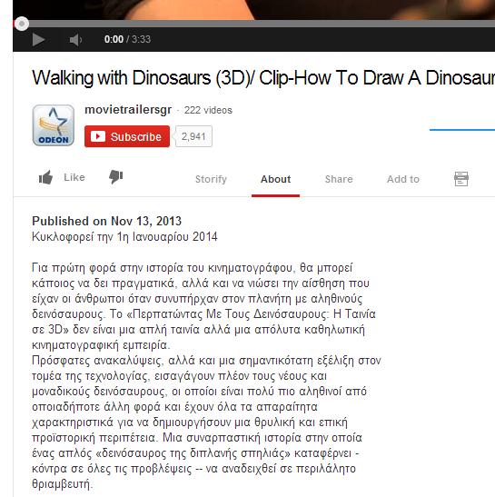 Video youtube. Τίτλος: Walking with Dinosaurs (3D)/ Clip-How To Draw A Dinosaur Περιγραφή:  Published on Nov 13, 2013 Κυκλοφορεί την 1η Ιανουαρίου 2014  Για πρώτη φορά στην ιστορία του κινηματογράφου, θα μπορεί κάποιος να δει πραγματικά, αλλά και να νιώσει την αίσθηση που είχαν οι άνθρωποι όταν συνυπήρχαν στον πλανήτη με αληθινούς δεινόσαυρους. Το «Περπατώντας Με Τους Δεινόσαυρους: Η Ταινία σε 3D» δεν είναι μια απλή ταινία αλλά μια απόλυτα καθηλωτική κινηματογραφική εμπειρία. Πρόσφατες ανακαλύψεις, αλλά και μια σημαντικότατη εξέλιξη στον τομέα της τεχνολογίας, εισαγάγουν πλέον τους νέους και μοναδικούς δεινόσαυρους, οι οποίοι είναι πολύ πιο αληθινοί από οποιαδήποτε άλλη φορά και έχουν όλα τα απαραίτητα χαρακτηριστικά για να δημιουργήσουν μια θρυλική και επική προϊστορική περιπέτεια. Μια συναρπαστική ιστορία στην οποία ένας απλός «δεινόσαυρος της διπλανής σπηλιάς» καταφέρνει - κόντρα σε όλες τις προβλέψεις -- να αναδειχθεί σε περιλάλητο θριαμβευτή.
